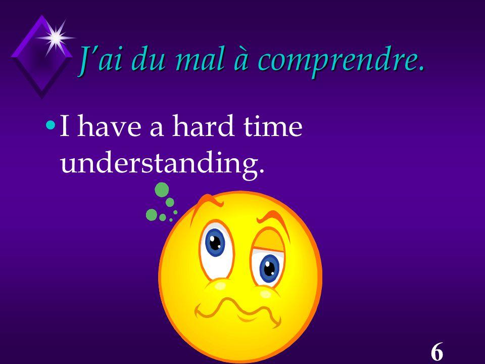 6 J'ai du mal à comprendre. I have a hard time understanding.