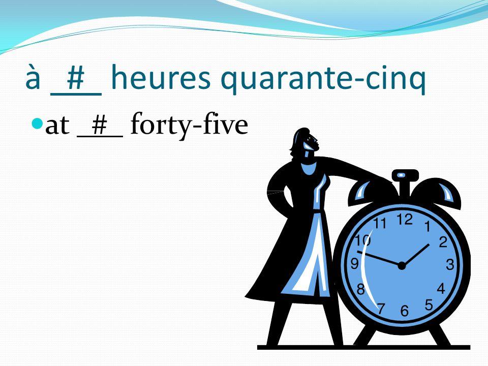à # heures quarante-cinq at # forty-five