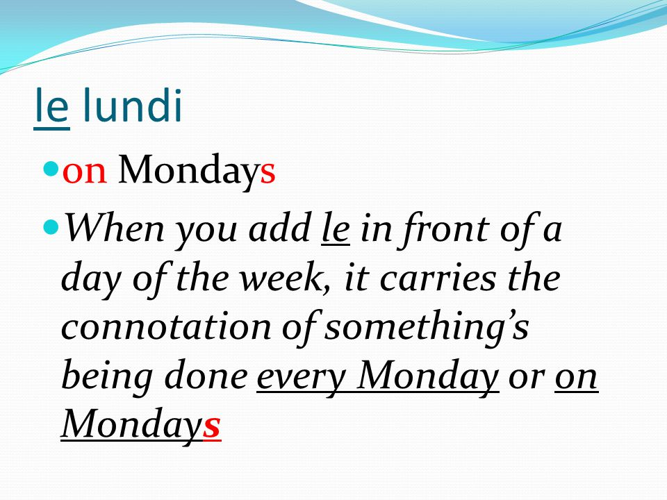 le lundi on Mondays When you add le in front of a day of the week, it carries the connotation of something's being done every Monday or on Mondays