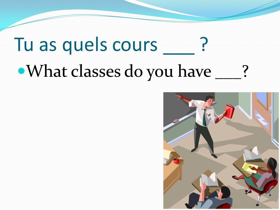 Tu as quels cours ___ ? What classes do you have ___?