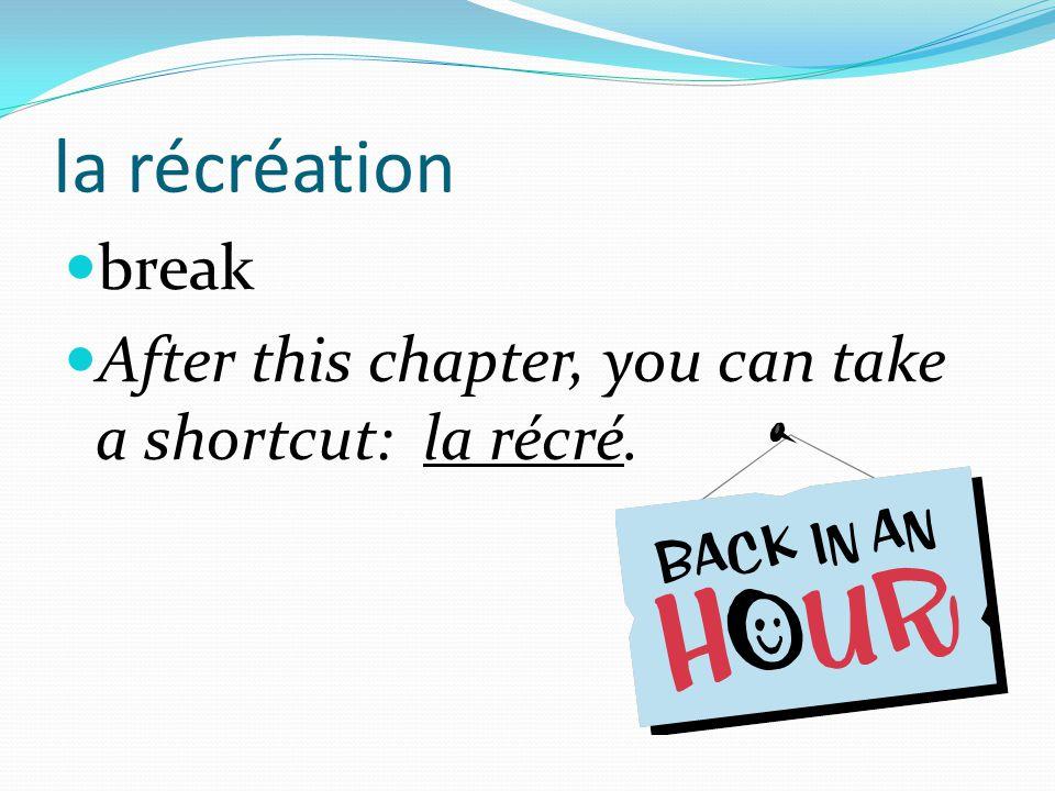 la récréation break After this chapter, you can take a shortcut: la récré.