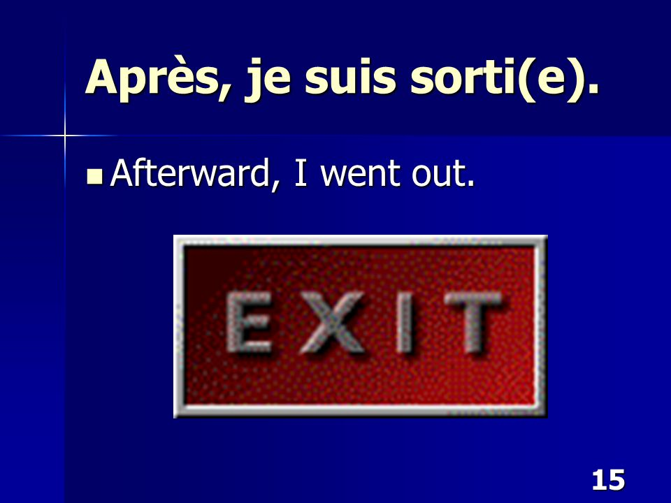 15 Après, je suis sorti(e). Afterward, I went out. Afterward, I went out.