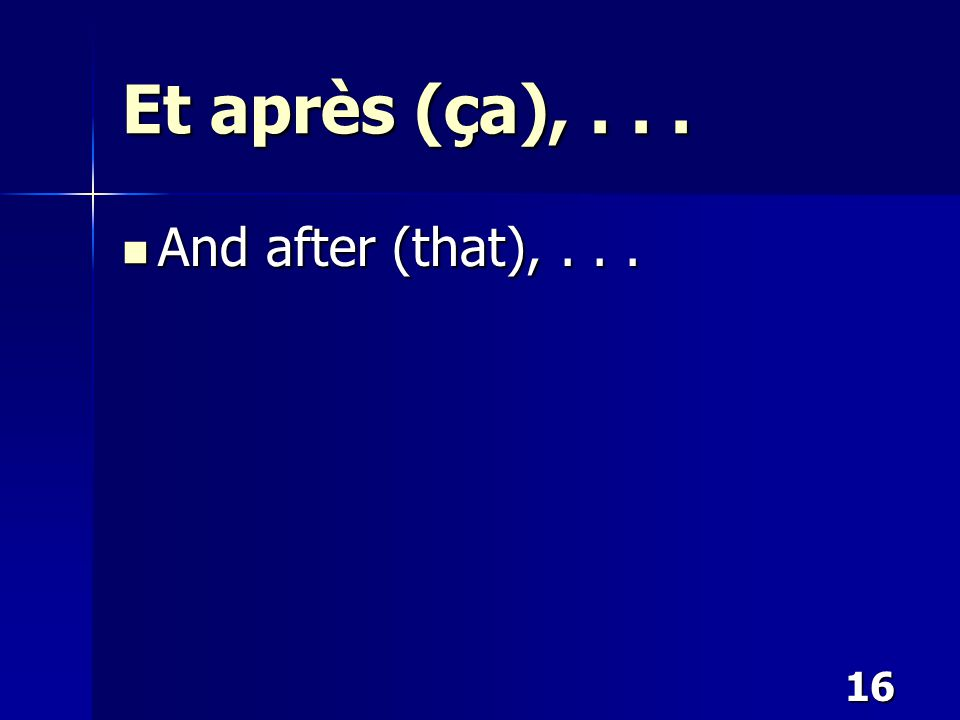 16 Et après (ça),... And after (that),... And after (that),...