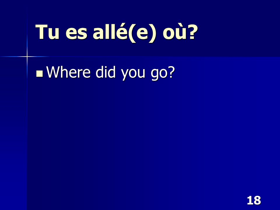 18 Tu es allé(e) où? Where did you go? Where did you go?