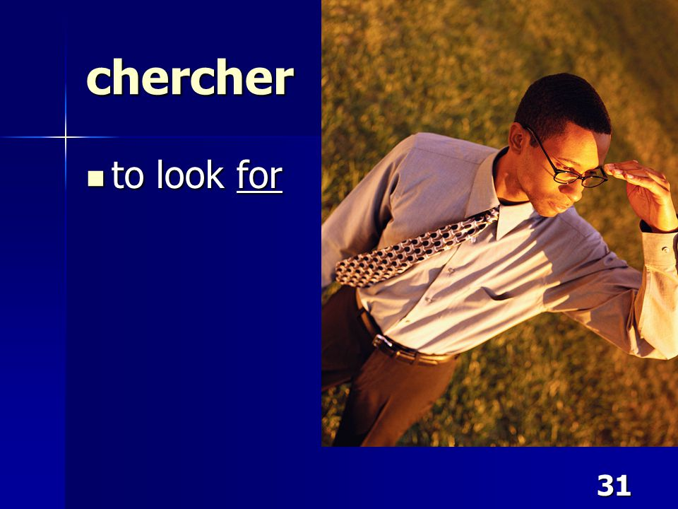 31 chercher to look for to look for