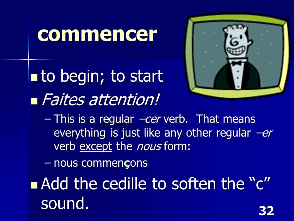 32 commencer to begin; to start to begin; to start Faites attention! Faites attention! –This is a regular –cer verb. That means everything is just lik