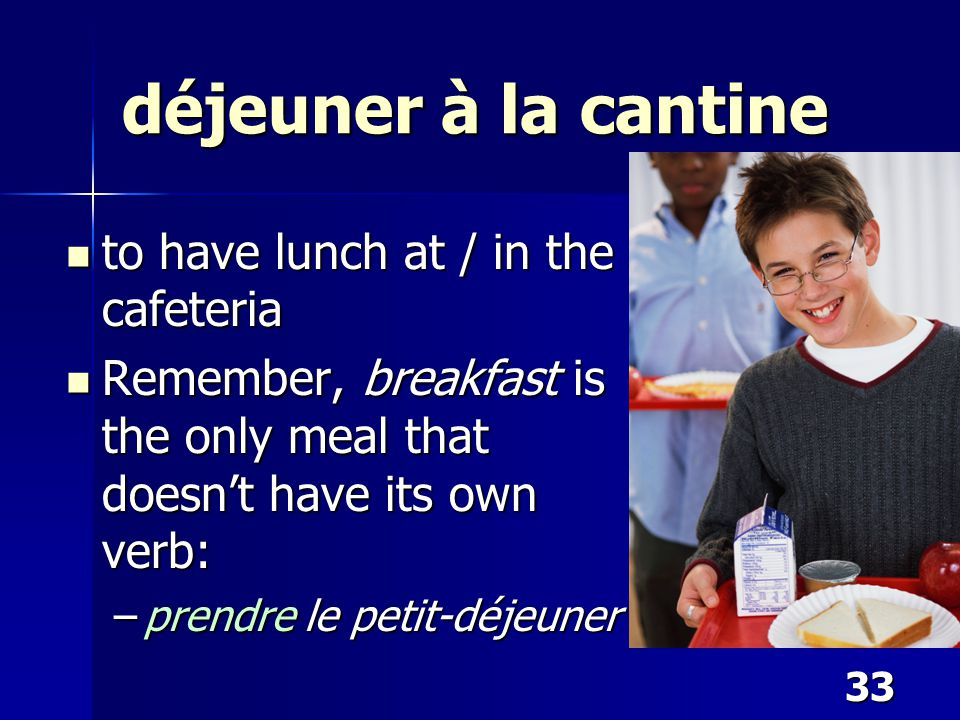 33 déjeuner à la cantine to have lunch at / in the cafeteria to have lunch at / in the cafeteria Remember, breakfast is the only meal that doesn't hav