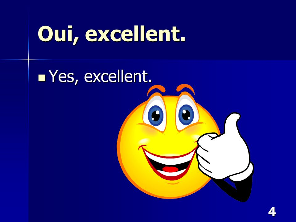 4 Oui, excellent. Yes, excellent. Yes, excellent.