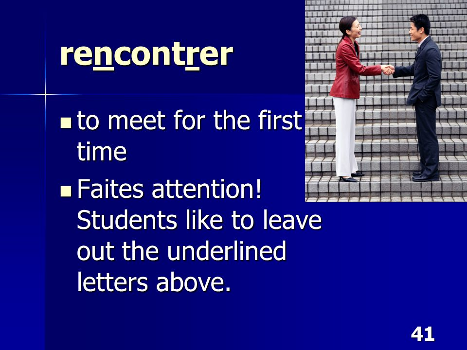 41 rencontrer to meet for the first time to meet for the first time Faites attention! Students like to leave out the underlined letters above. Faites