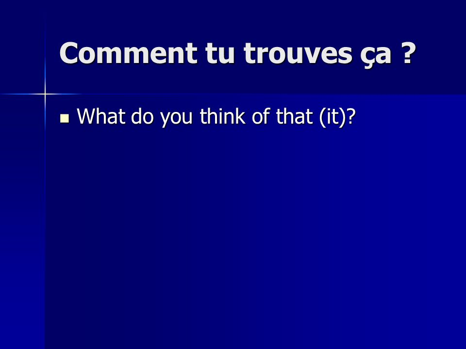 Comment tu trouves ça ? What do you think of that (it)? What do you think of that (it)?