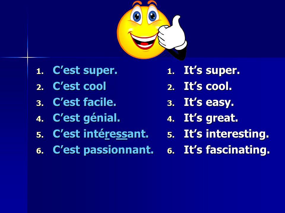 1. C'est super. 2. C'est cool 3. C'est facile. 4. C'est génial. 5. C'est intéressant. 6. C'est passionnant. 1. It's super. 2. It's cool. 3. It's easy.