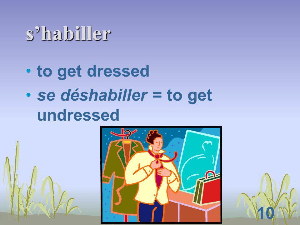10 s'habiller to get dressed se déshabiller = to get undressed