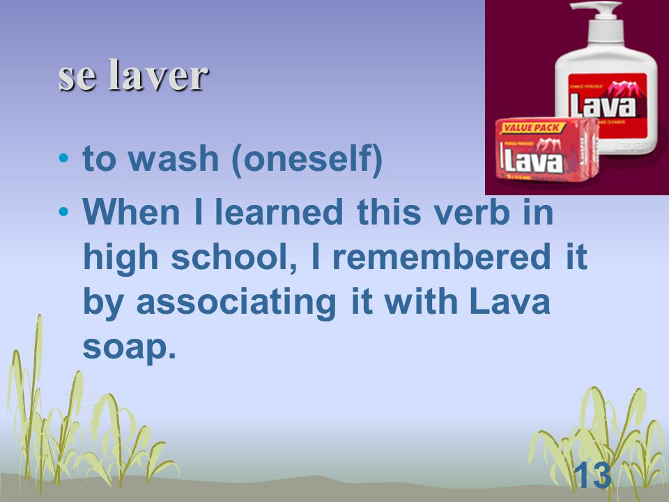 13 se laver to wash (oneself) When I learned this verb in high school, I remembered it by associating it with Lava soap.