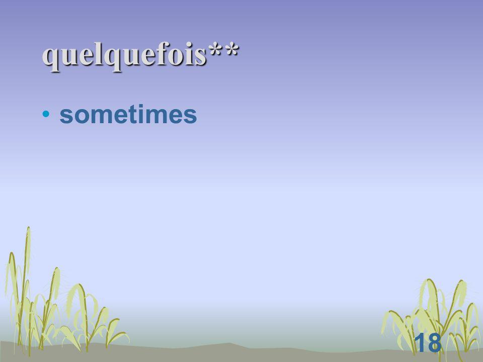 18 quelquefois** sometimes