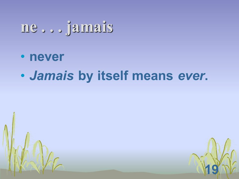 19 ne... jamais never Jamais by itself means ever.