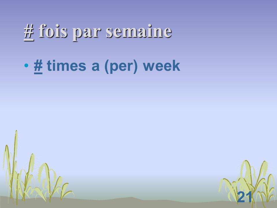 21 # fois par semaine # times a (per) week