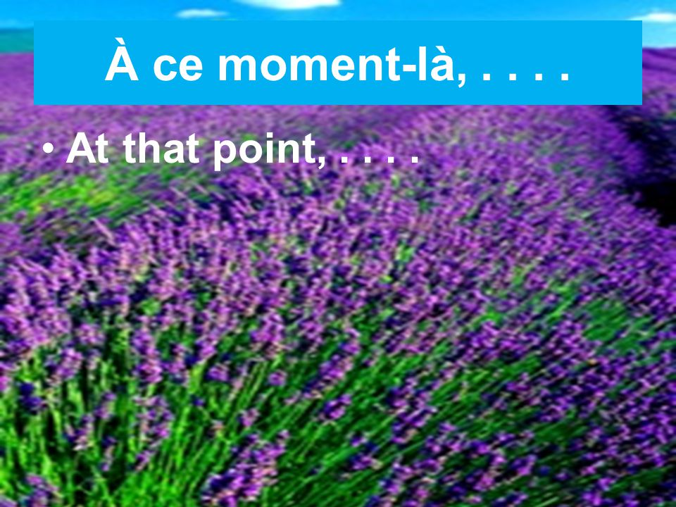 À ce moment-là,.... At that point,....