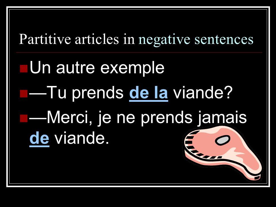 Partitive articles in negative sentences Un autre exemple —Tu prends de la viande? —Merci, je ne prends jamais de viande.
