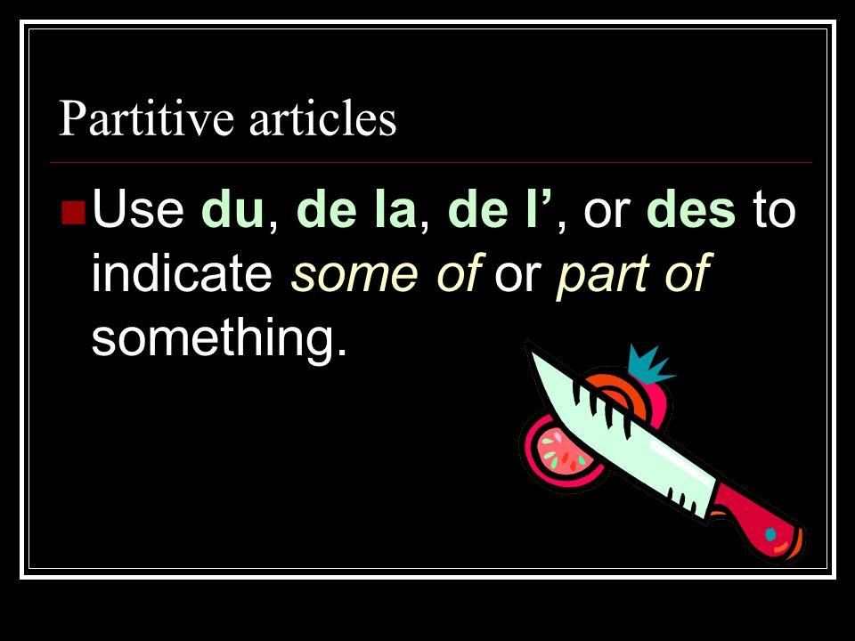 Partitive articles Use du, de la, de l', or des to indicate some of or part of something.