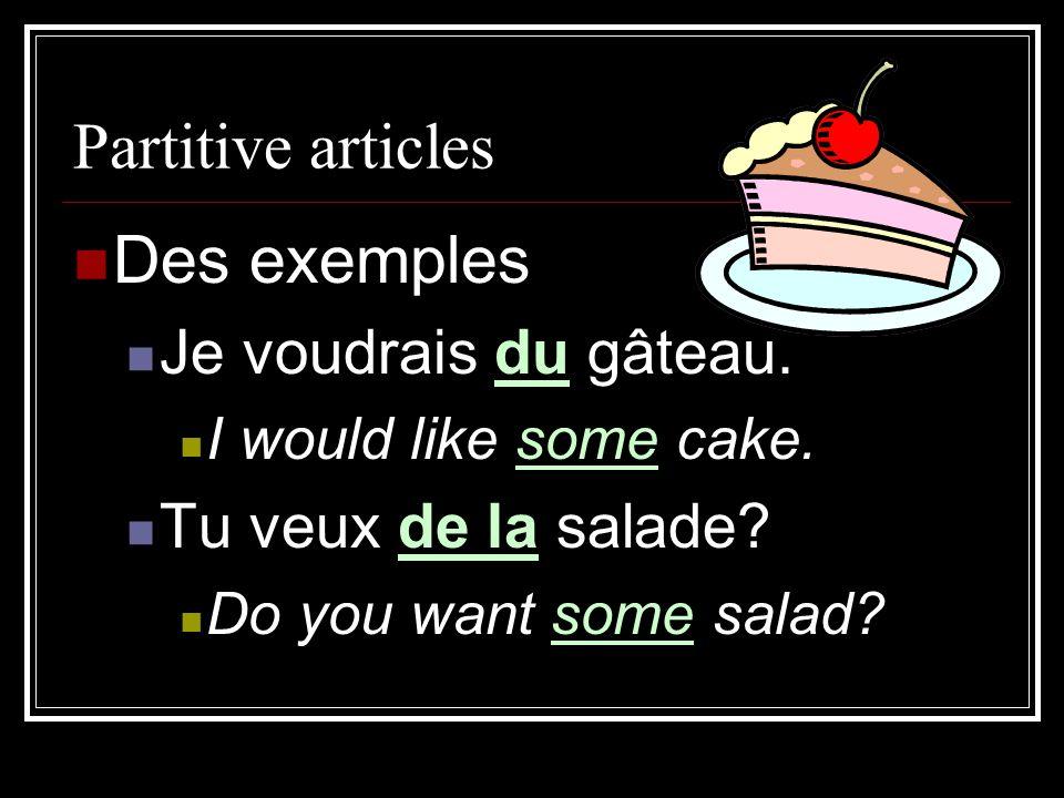Partitive articles Des exemples Je voudrais du gâteau. I would like some cake. Tu veux de la salade? Do you want some salad?