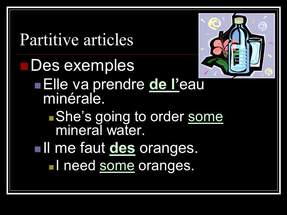 Partitive articles Des exemples Elle va prendre de l'eau minérale. She's going to order some mineral water. Il me faut des oranges. I need some orange