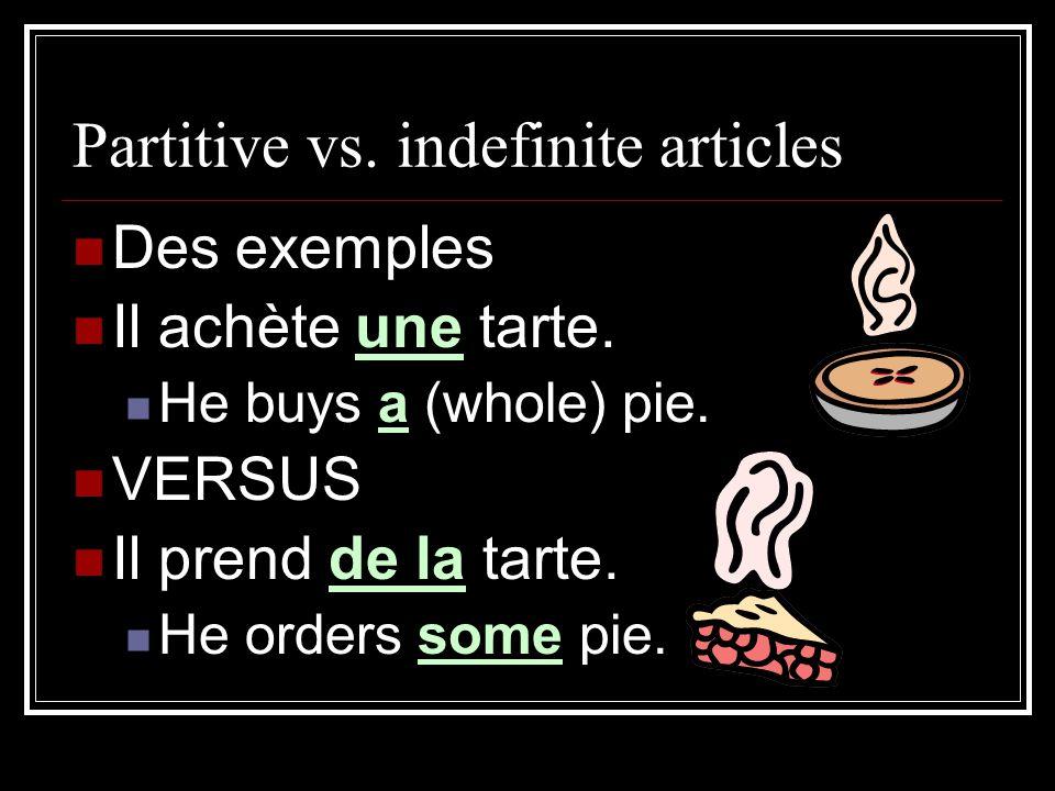 Partitive vs. indefinite articles Des exemples Il achète une tarte. He buys a (whole) pie. VERSUS Il prend de la tarte. He orders some pie.