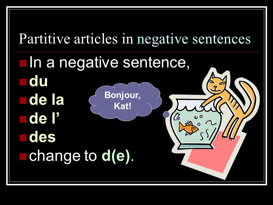 Partitive articles in negative sentences In a negative sentence, du de la de l' des change to d(e). Bonjour, Kat!