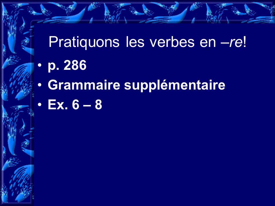 Pratiquons les verbes en –re! p. 286 Grammaire supplémentaire Ex. 6 – 8