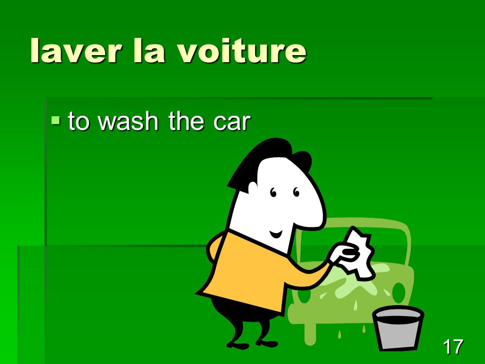 17 laver la voiture  to wash the car