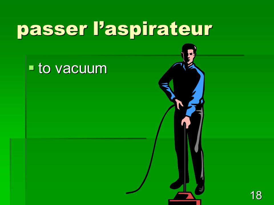 18 passer l'aspirateur  to vacuum
