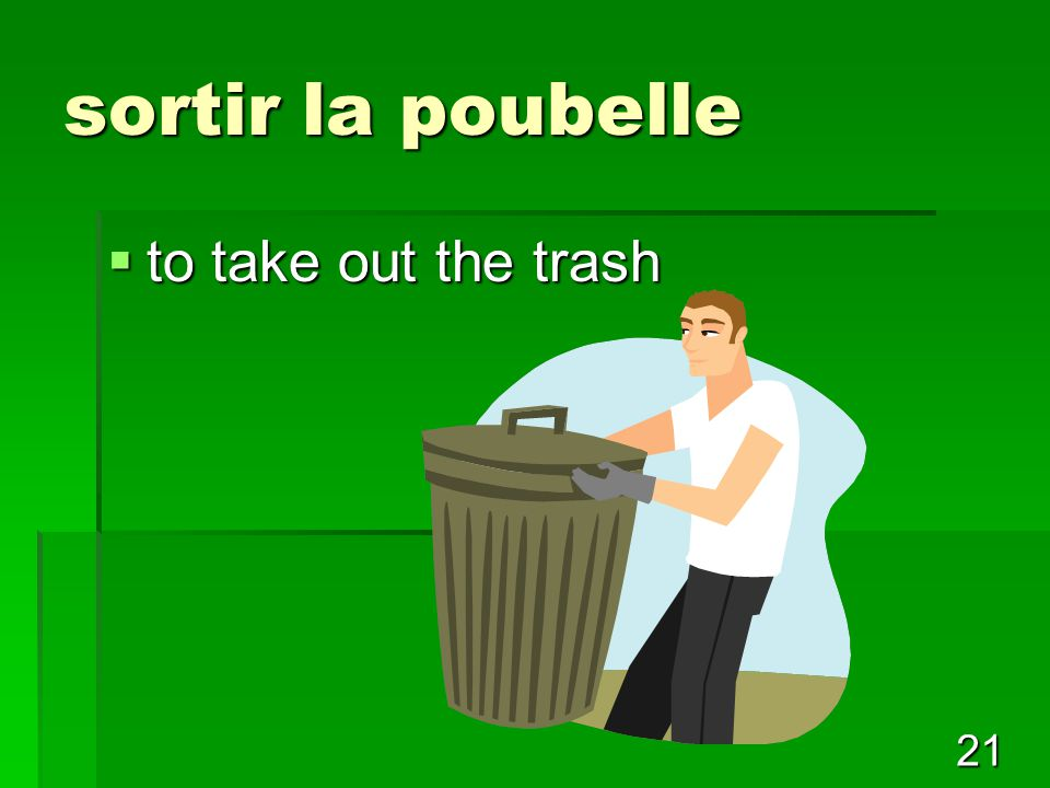 21 sortir la poubelle  to take out the trash