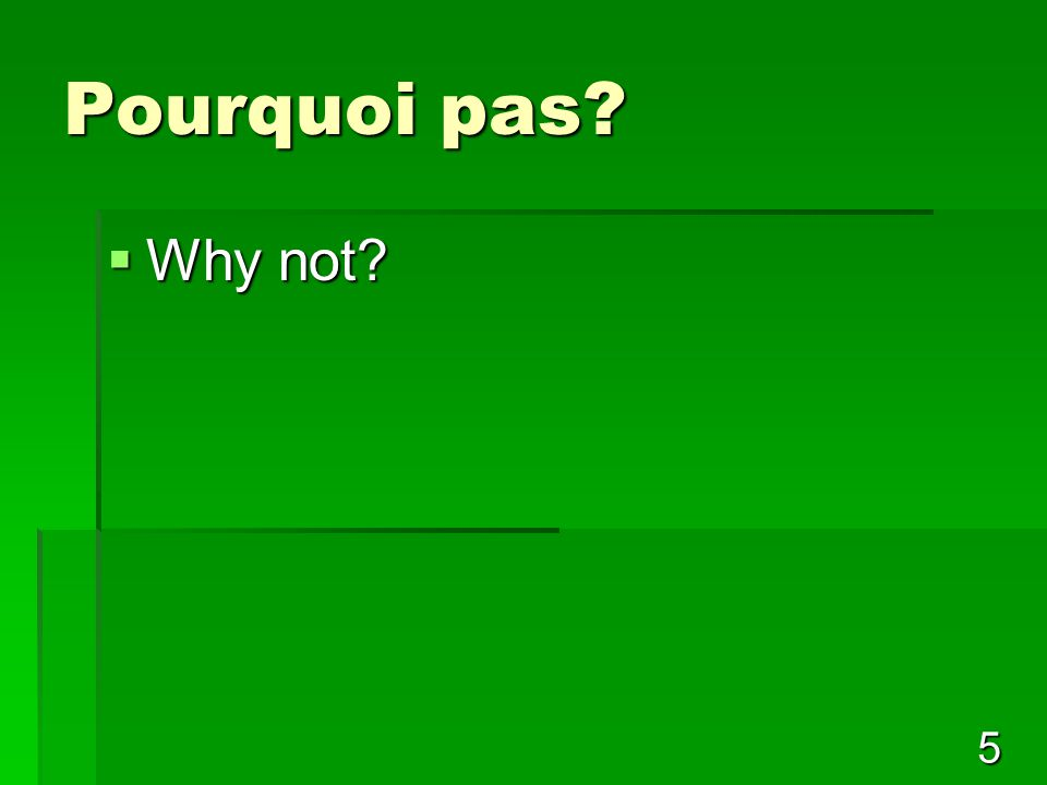 5 Pourquoi pas  Why not