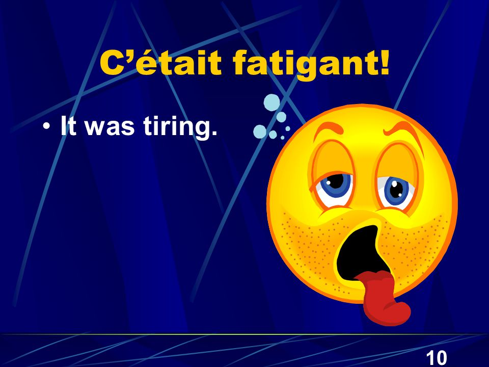 10 C'était fatigant! It was tiring.