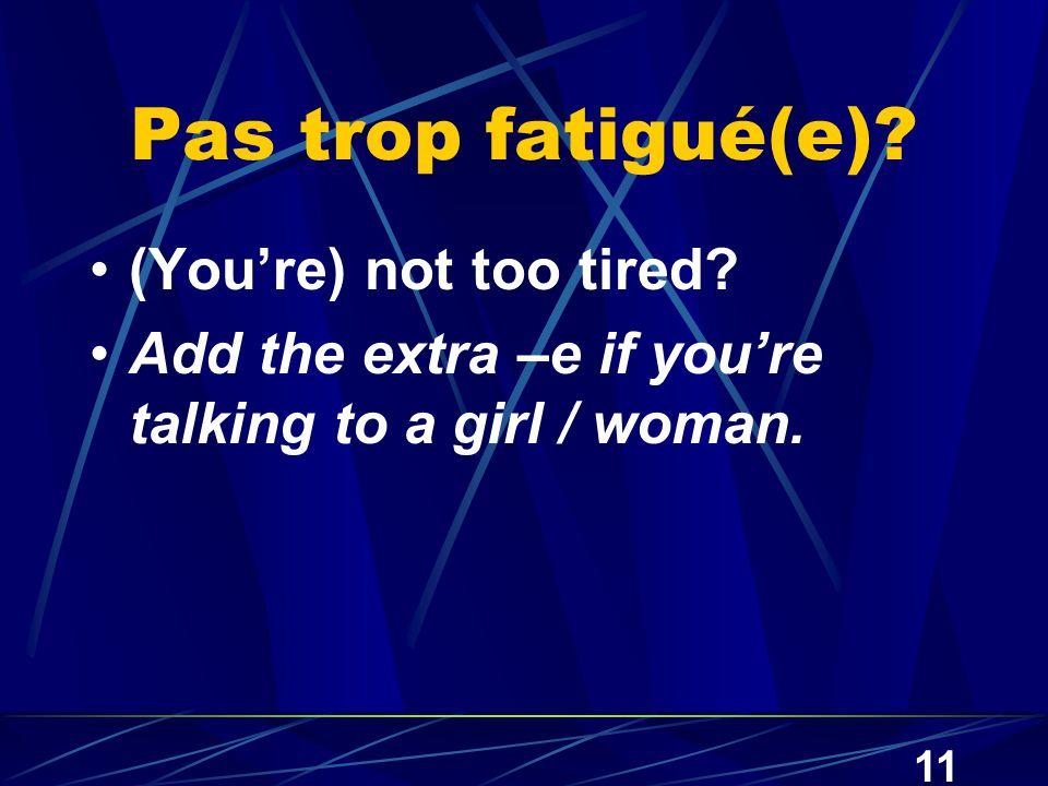 11 Pas trop fatigué(e). (You're) not too tired.