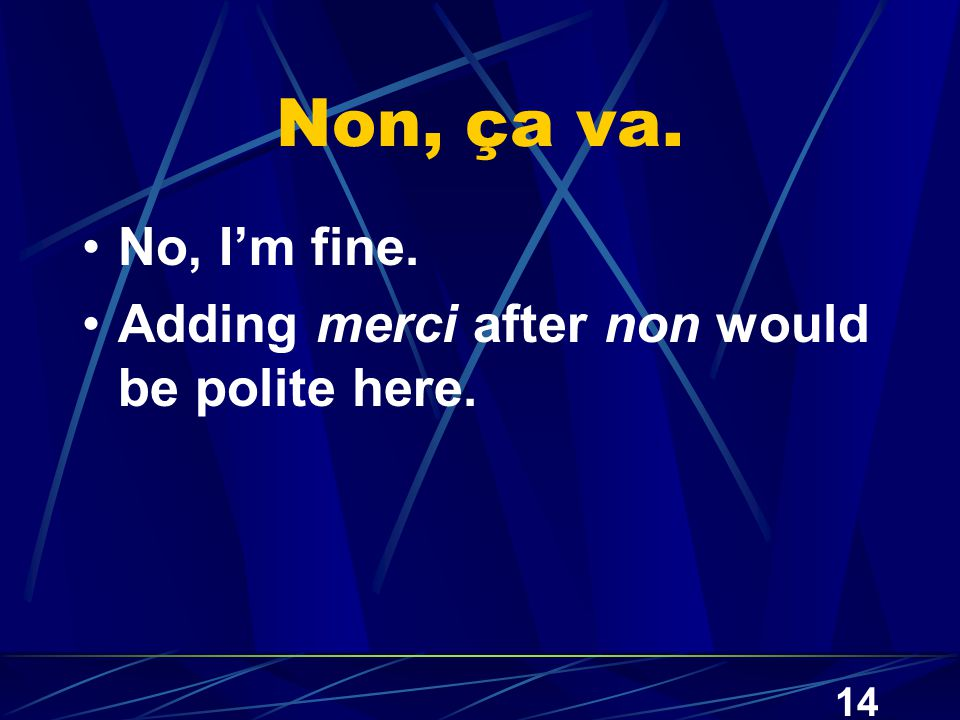14 Non, ça va. No, I'm fine. Adding merci after non would be polite here.