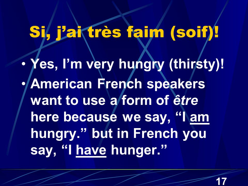 "17 Si, j'ai très faim (soif)! Yes, I'm very hungry (thirsty)! American French speakers want to use a form of être here because we say, ""I am hungry."""