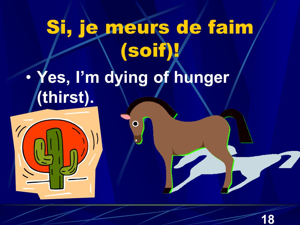 18 Si, je meurs de faim (soif)! Yes, I'm dying of hunger (thirst).