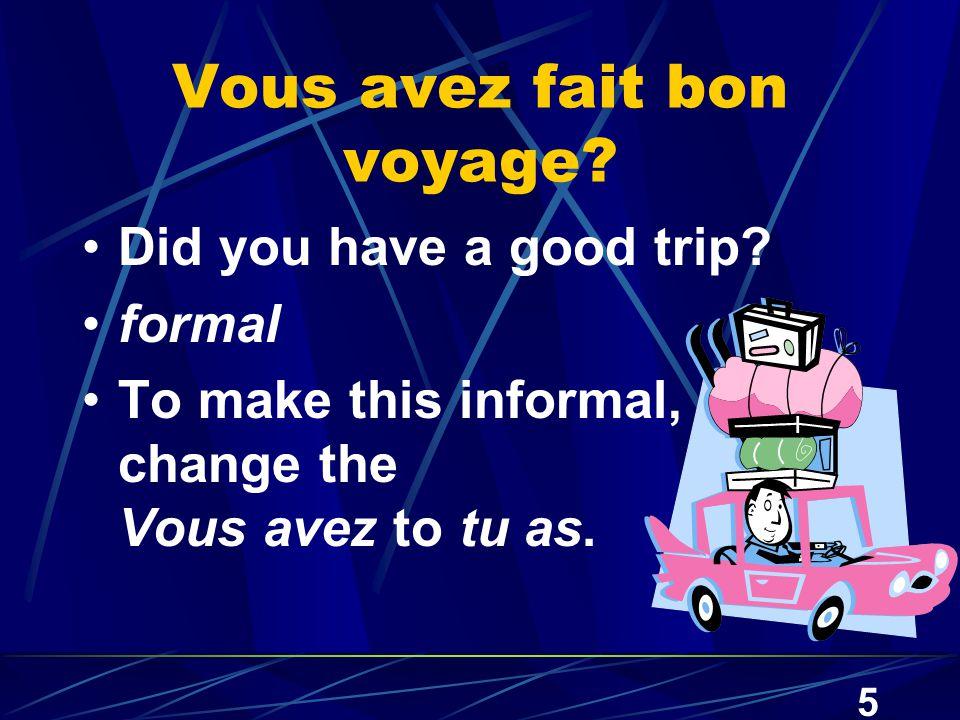5 Vous avez fait bon voyage. Did you have a good trip.