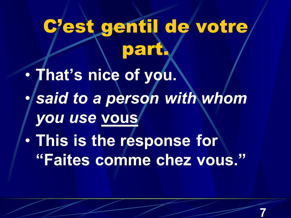 7 C'est gentil de votre part. That's nice of you.