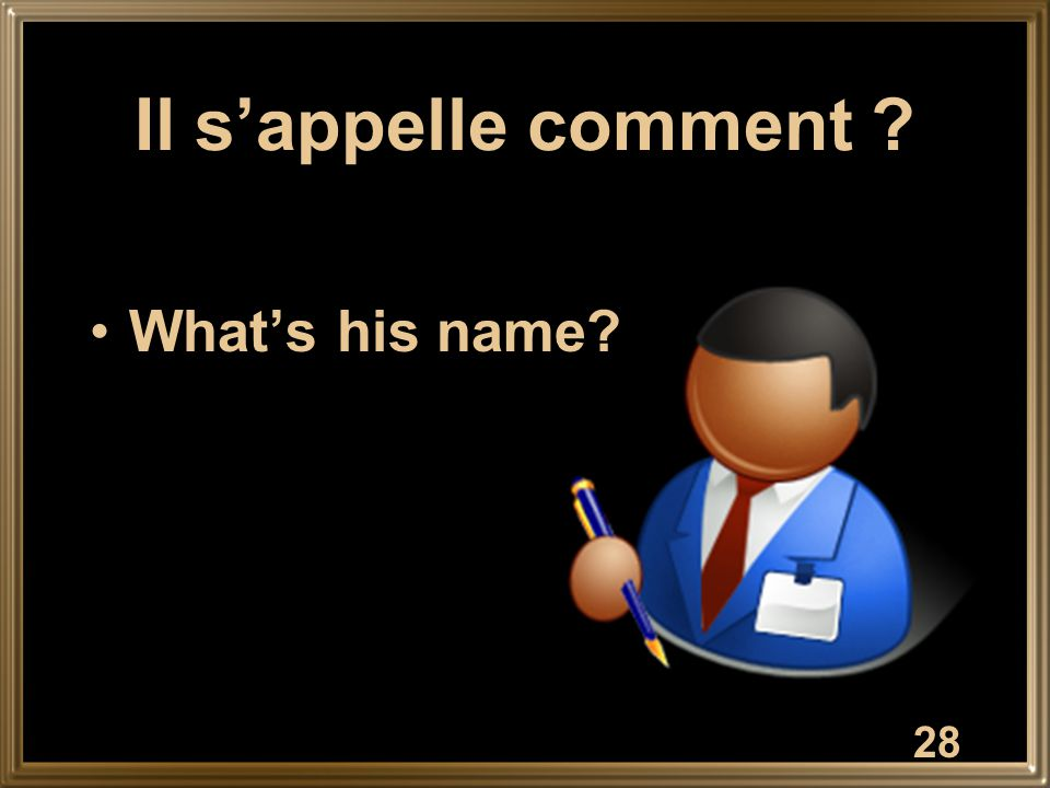 Il s'appelle comment What's his name 28