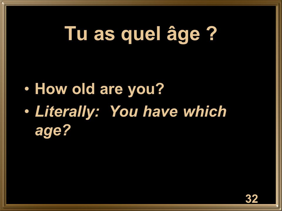 Tu as quel âge ? How old are you? Literally: You have which age? 32