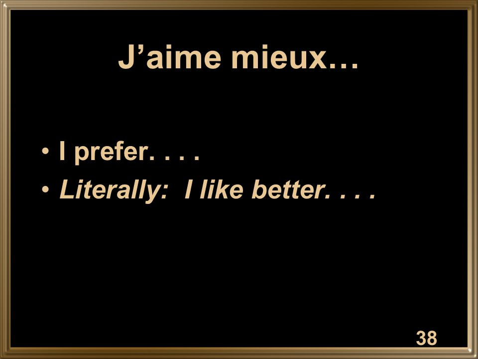 J'aime mieux… I prefer.... Literally: I like better.... 38