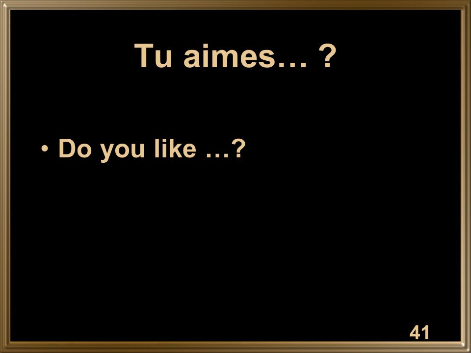 Tu aimes… ? Do you like …? 41