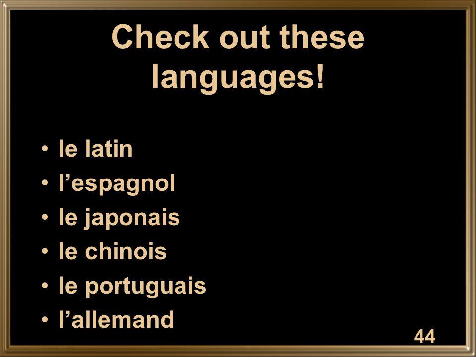 Check out these languages! le latin l'espagnol le japonais le chinois le portuguais l'allemand 44