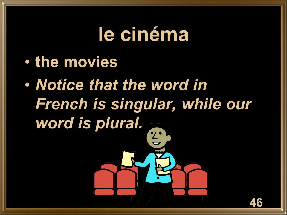 le cinéma the movies Notice that the word in French is singular, while our word is plural. 46