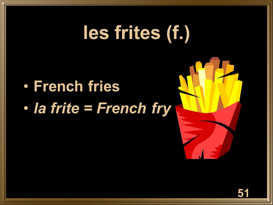 les frites (f.) French fries la frite = French fry 51