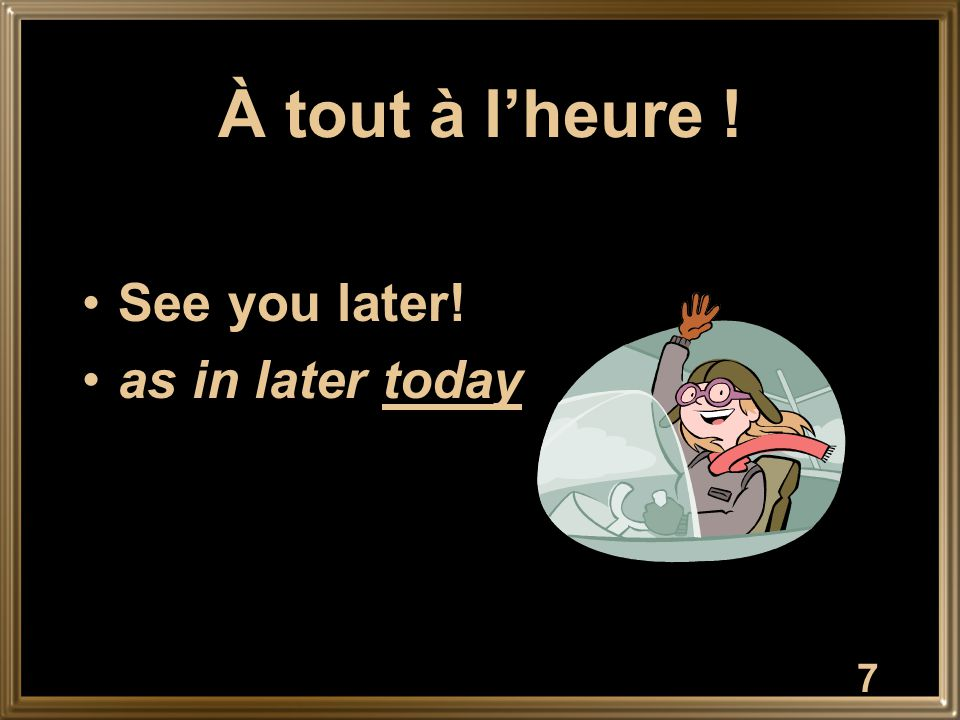 À tout à l'heure ! See you later! as in later today 7