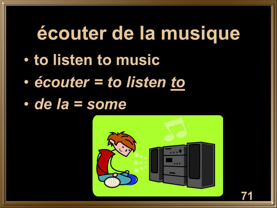 écouter de la musique to listen to music écouter = to listen to de la = some 71
