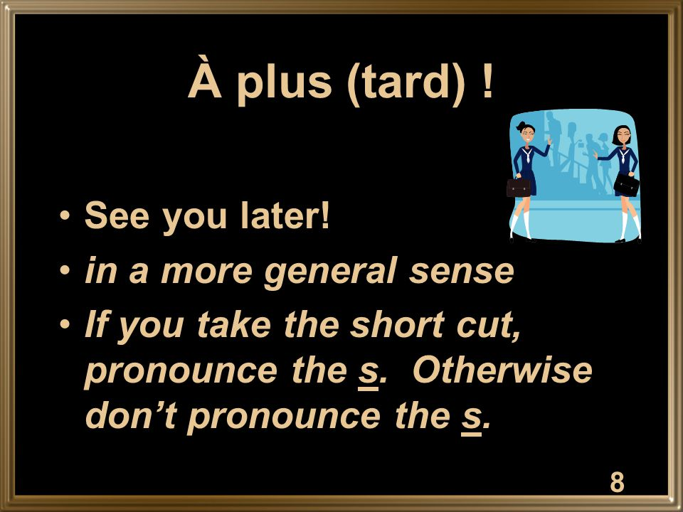 À plus (tard) . See you later. in a more general sense If you take the short cut, pronounce the s.