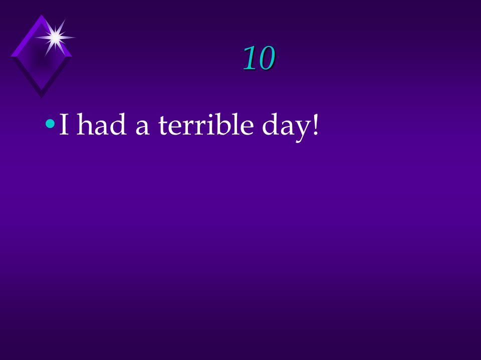10 I had a terrible day!